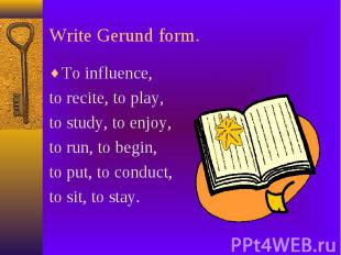 Write Gerund form. To influence, to recite, to play, to study, to enjoy, to run,