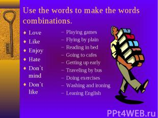 Use the words to make the words combinations. Love Like Enjoy Hate Don`t mind Do