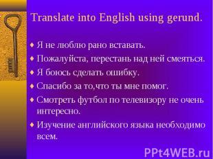 Translate into English using gerund. Я не люблю рано вставать. Пожалуйста, перес