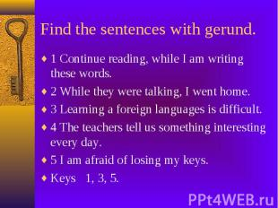 Find the sentences with gerund. 1 Continue reading, while I am writing these wor