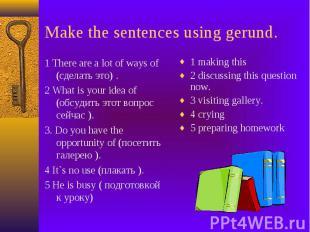 Make the sentences using gerund. 1 There are a lot of ways of (сделать это) . 2