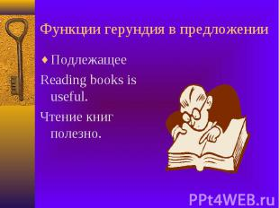 Функции герундия в предложении Подлежащее Reading books is useful. Чтение книг п