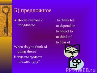 Б) предложное После глагола с предлогом. When do you think of going there? Когда
