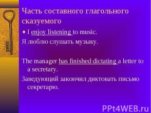 Часть составного глагольного сказуемого I enjoy listening to music. Я люблю слуш