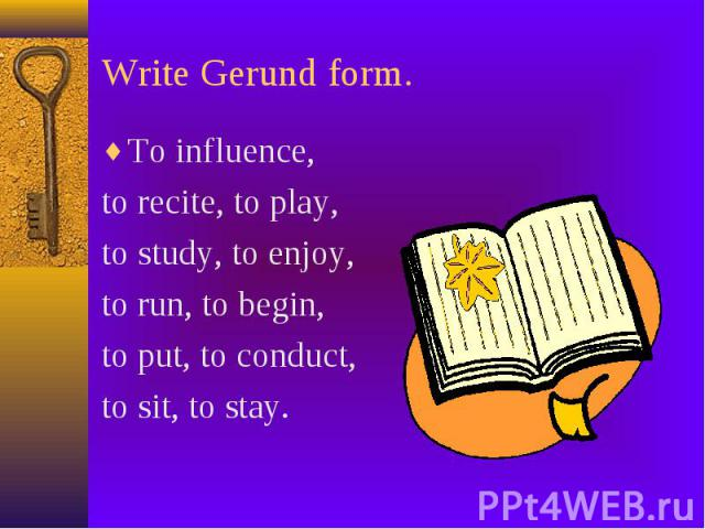 Write Gerund form. To influence, to recite, to play, to study, to enjoy, to run, to begin, to put, to conduct, to sit, to stay.