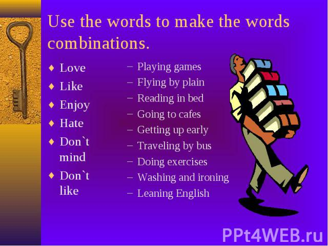 Use the words to make the words combinations. Love Like Enjoy Hate Don`t mind Don`t like