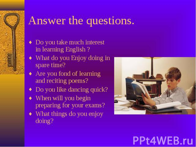 Answer the questions. Do you take much interest in learning English ? What do you Enjoy doing in spare time? Are you fond of learning and reciting poems? Do you like dancing quick? When will you begin preparing for your exams? What things do you enj…