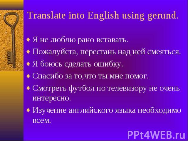 Translate into English using gerund. Я не люблю рано вставать. Пожалуйста, перестань над ней смеяться. Я боюсь сделать ошибку. Спасибо за то,что ты мне помог. Смотреть футбол по телевизору не очень интересно. Изучение английского языка необходимо всем.
