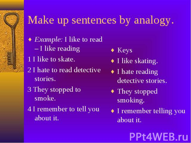 Make up sentences by analogy. Example: I like to read – I like reading 1 I like to skate. 2 I hate to read detective stories. 3 They stopped to smoke. 4 I remember to tell you about it.