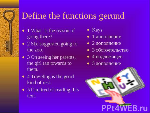 Define the functions gerund 1 What is the reason of going there? 2 She suggested going to the zoo. 3 On seeing her parents, the girl ran towards to them. 4 Traveling is the good kind of rest. 5 I`m tired of reading this text.