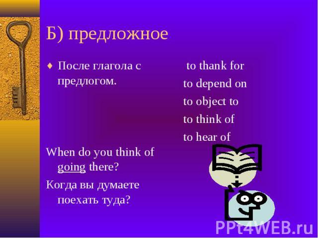 Б) предложное После глагола с предлогом. When do you think of going there? Когда вы думаете поехать туда?