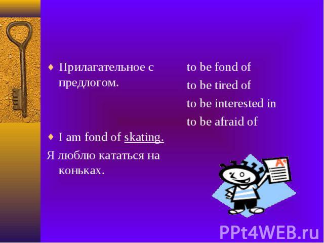 Прилагательное с предлогом. I am fond of skating. Я люблю кататься на коньках.