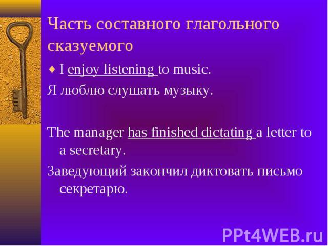 Часть составного глагольного сказуемого I enjoy listening to music. Я люблю слушать музыку. The manager has finished dictating a letter to a secretary. Заведующий закончил диктовать письмо секретарю.