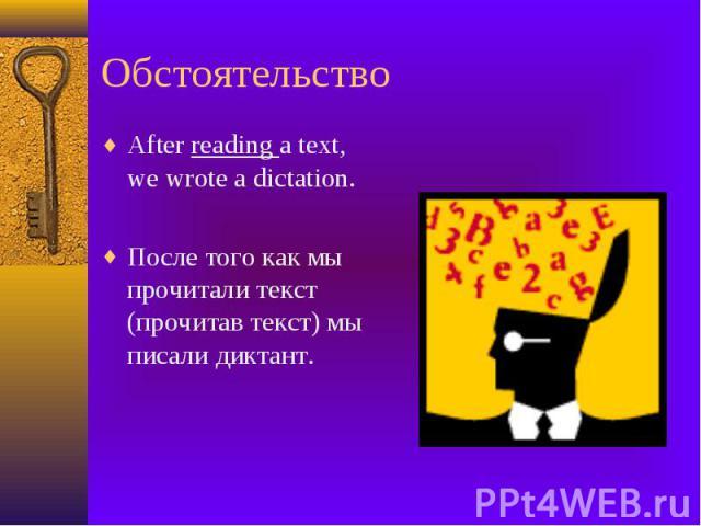 Обстоятельство After reading a text, we wrote a dictation. После того как мы прочитали текст (прочитав текст) мы писали диктант.