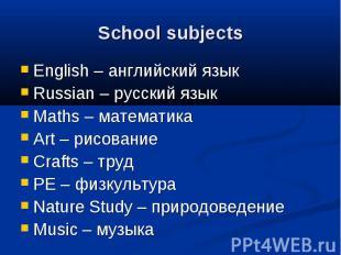School subjects English – английский язык Russian – русский язык Maths – математ
