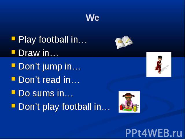 We Play football in… Draw in… Don't jump in… Don't read in… Do sums in… Don't play football in…