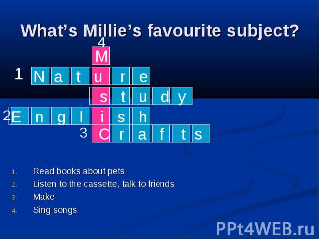What's Millie's favourite subject? Read books about pets Listen to the cassette, talk to friends Make Sing songs