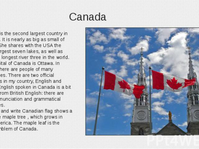 Canada Canada is the second largest country in the world. It is nearly as big as small of Europe. She shares with the USA the world's largest seven lakes, as well as Canada's longest river three in the world. The capital of Canada is Ottawa. In Cana…