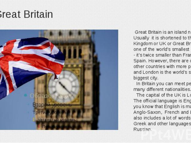 Great Britain Great Britain is an island nation. Usually it is shortened to the United Kingdom or UK or Great Britain. It's one of the world's smallest countries - it's twice smaller than France or Spain. However, there are only nine other countries…