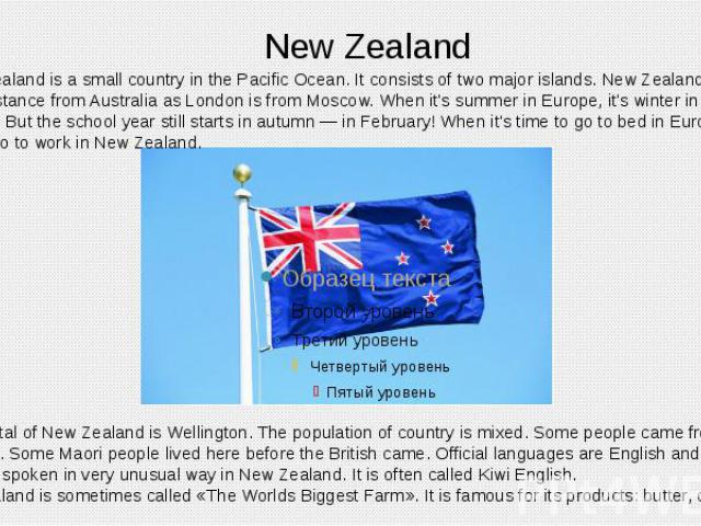 New Zealand New Zealand is a small country in the Pacific Ocean. It consists of two major islands. New Zealand is the same distance from Australia as London is from Moscow. When it's summer in Europe, it's winter in New Zealand. But the school year …