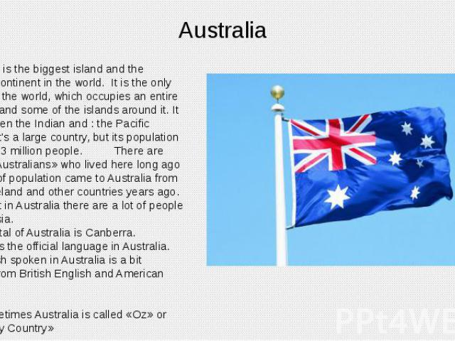 Australia Australia is the biggest island and the smallest continent in the world. It is the only country in the world, which occupies an entire continent and some of the islands around it. It lies between the Indian and : the Pacific Oceans. It's a…