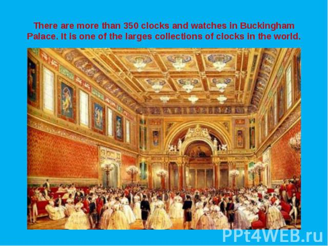There are more than 350 clocks and watches in Buckingham Palace. It is one of the larges collections of clocks in the world.