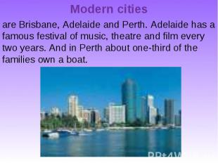 Modern cities are Brisbane, Adelaide and Perth. Adelaide has a famous festival o