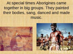 At special times Aborigines came together in big groups. They painted their bodi