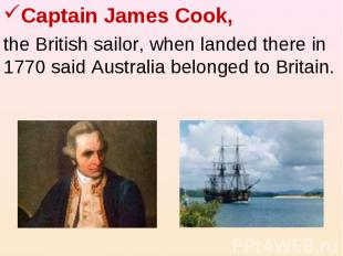 Captain James Cook, the British sailor, when landed there in 1770 said Australia