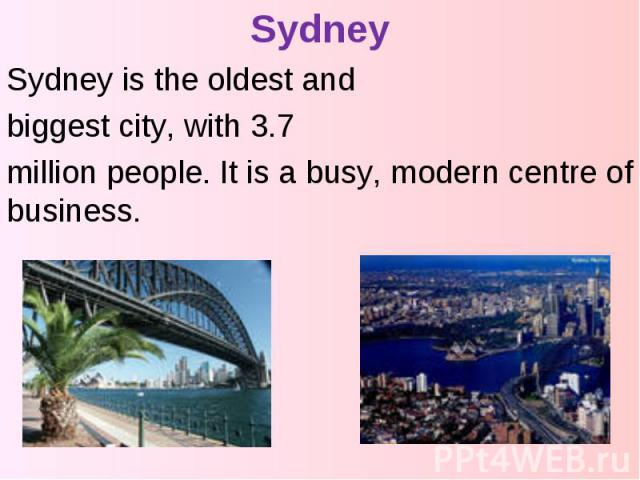 Sydney Sydney is the oldest and biggest city, with 3.7 million people. It is a busy, modern centre of business.