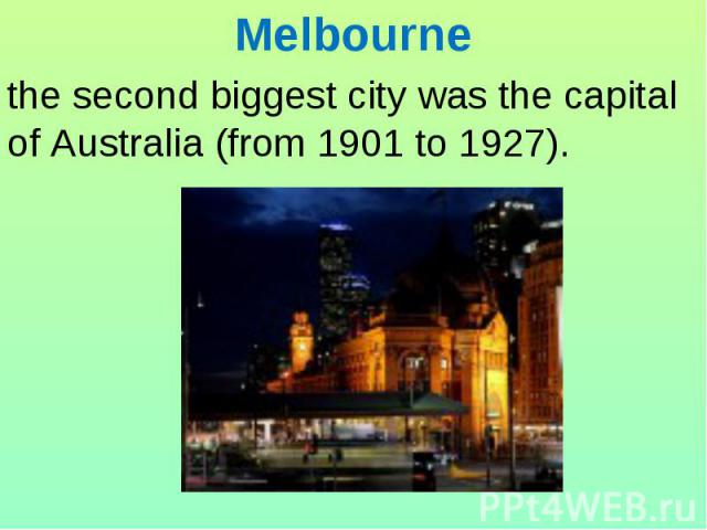 Melbourne the second biggest city was the capital of Australia (from 1901 to 1927).