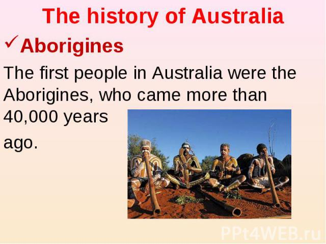 The history of Australia Aborigines The first people in Australia were the Aborigines, who came more than 40,000 years ago.