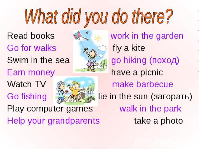 Read books work in the garden Read books work in the garden Go for walks fly a kite Swim in the sea go hiking (поход) Earn money have a picnic Watch TV make barbecue Go fishing lie in the sun (загорать) Play computer games walk in the park Help your…