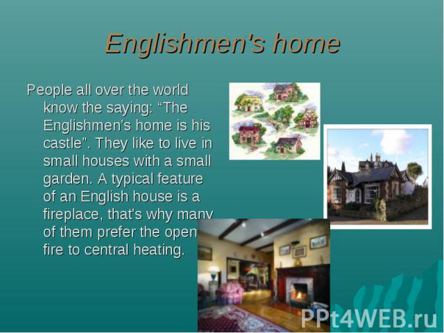 "Englishmen's home People all over the world know the saying: ""The Englishmen's home is his castle"". They like to live in small houses with a small garden. A typical feature of an English house is a fireplace, that's why many of them prefer the open …"