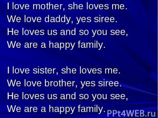 I love mother, she loves me. We love daddy, yes siree. He loves us and so you se