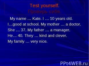 Test yourself. Проверь себя. My name … Kate. I … 10 years old. I…good at school.