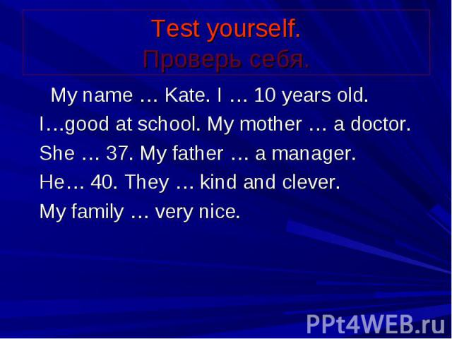 Test yourself. Проверь себя. My name … Kate. I … 10 years old. I…good at school. My mother … a doctor. She … 37. My father … a manager. He… 40. They … kind and clever. My family … very nice.
