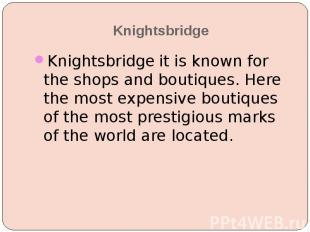 Knightsbridge Knightsbridge it is known for the shops and boutiques. Here the mo