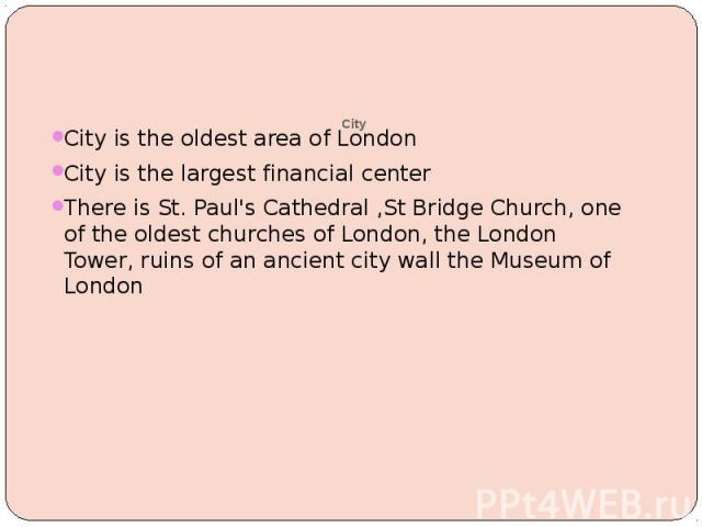 City City is the oldest area of London City is the largest financial center There is St. Paul's Cathedral ,St Bridge Church, one of the oldest churches of London, the London Tower, ruins of an ancient city wall the Museum of London