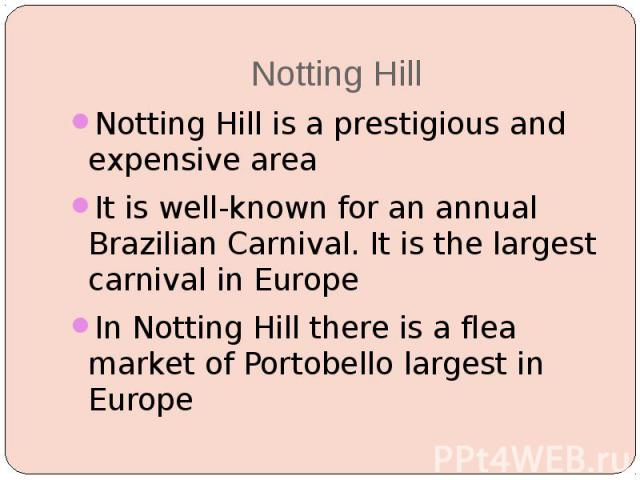 Notting Hill Notting Hill is a prestigious and expensive area It is well-known for an annual Brazilian Carnival. It is the largest carnival in Europe In Notting Hill there is a flea market of Portobello largest in Europe