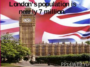 London's population is nearly 7 million. London's population is nearly 7 million