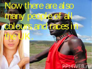 Now there are also many people of all colours and races in the UK. Now there are