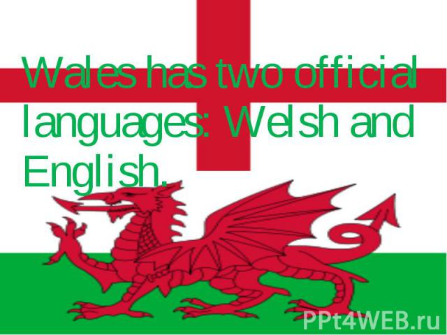 Wales has two official languages: Welsh and English. Wales has two official languages: Welsh and English.