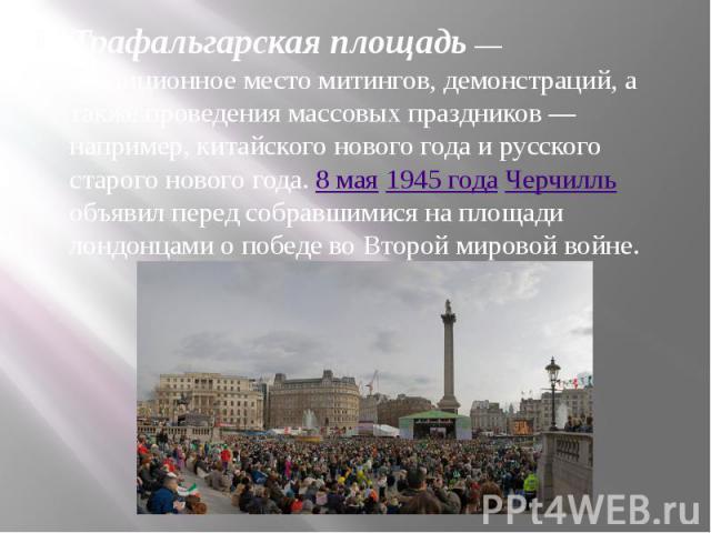 Трафальгарская площадь— традиционное место митингов, демонстраций, а также проведения массовых праздников— например, китайского нового года и русского старого нового года. 8 мая 1945года Черчилль объявил перед собравшимися на площа…