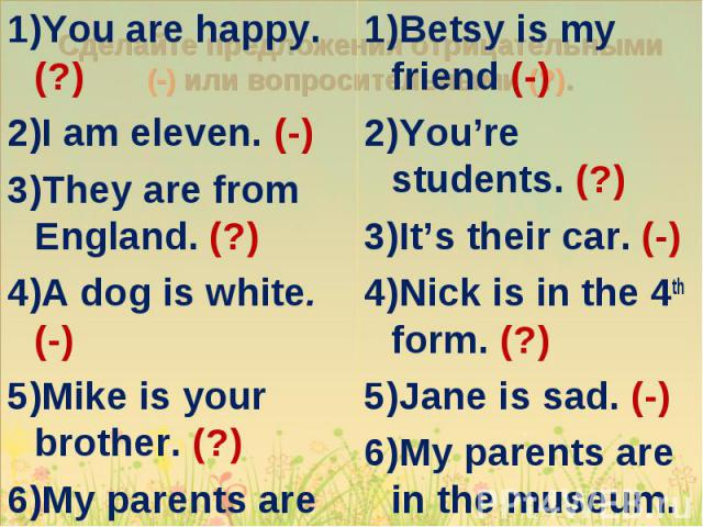 You are happy. (?) You are happy. (?) I am eleven. (-) They are from England. (?) A dog is white. (-) Mike is your brother. (?) My parents are doctors. (-)