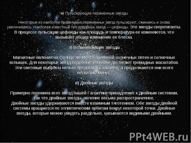 ж) Пульсирующие переменные звёзды Некоторые из наиболее правильных переменных звезд пульсируют, сжимаясь и снова увеличиваясь. Наиболее известный тип подобных звезд — цефеиды. Это звезды сверхгиганты. В процессе пульсации цефеиды как площадь и темпе…