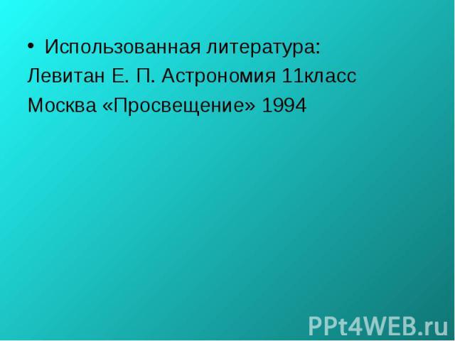 Использованная литература: Использованная литература: Левитан Е. П. Астрономия 11класс Москва «Просвещение» 1994