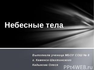 Небесные тела Выполнила ученица МБОУ СОШ № 8 г. Каменск-Шахтинского Кадыкова Оле