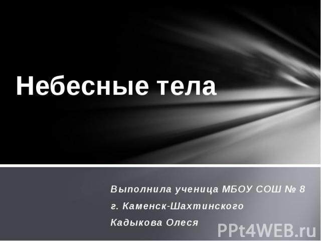 Небесные тела Выполнила ученица МБОУ СОШ № 8 г. Каменск-Шахтинского Кадыкова Олеся