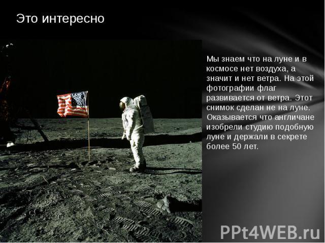 Это интересно Мы знаем что на луне и в космосе нет воздуха, а значит и нет ветра. На этой фотографии флаг развивается от ветра. Этот снимок сделан не на луне. Оказывается что англичане изобрели студию подобную луне и держали в секрете более 50 лет.